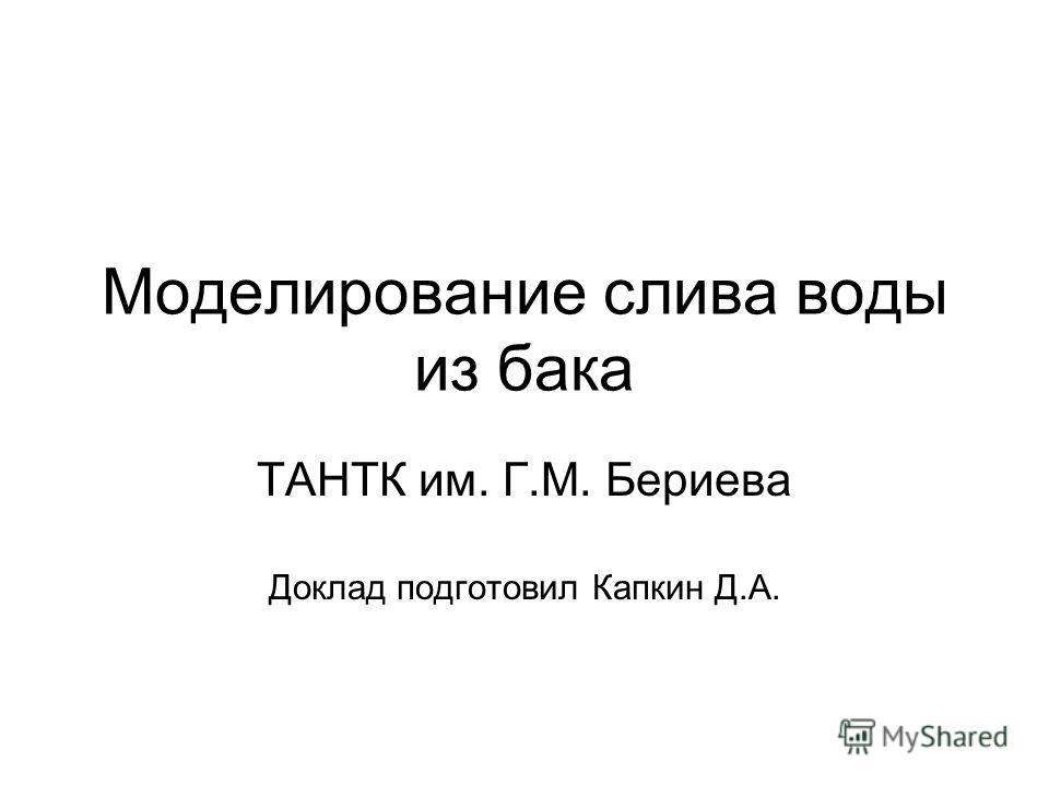 Моделирование слива воды из бака ТАНТК им. Г.М. Бериева Доклад подготовил Капкин Д.А.