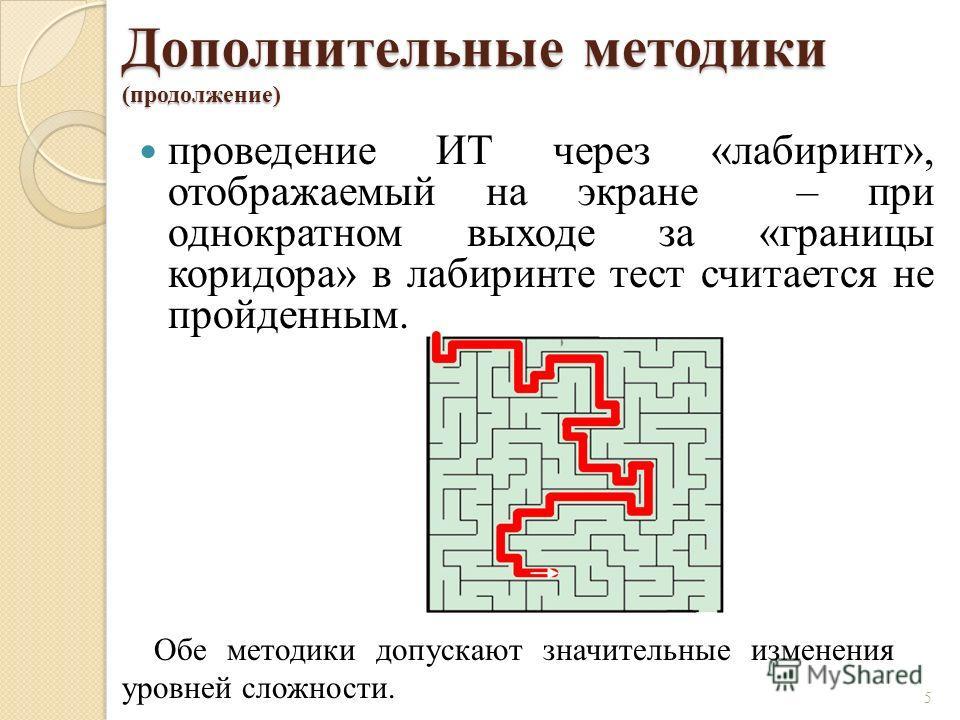 Дополнительные методики (продолжение) проведение ИТ через «лабиринт», отображаемый на экране – при однократном выходе за «границы коридора» в лабиринте тест считается не пройденным. 5 Обе методики допускают значительные изменения уровней сложности.