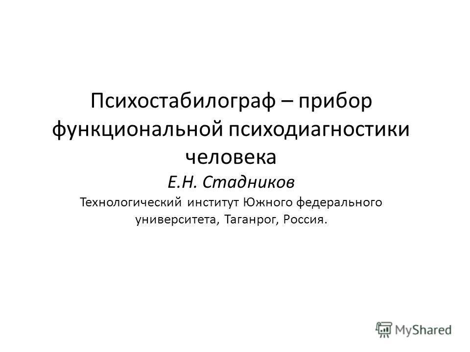 Психостабилограф – прибор функциональной психодиагностики человека Е.Н. Стадников Технологический институт Южного федерального университета, Таганрог, Россия.