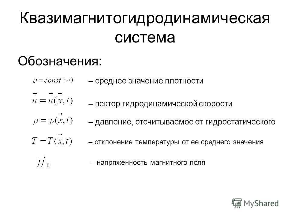 Квазимагнитогидродинамическая система Обозначения: – среднее значение плотности – вектор гидродинамической скорости – давление, отсчитываемое от гидростатического – отклонение температуры от ее среднего значения – напряженность магнитного поля