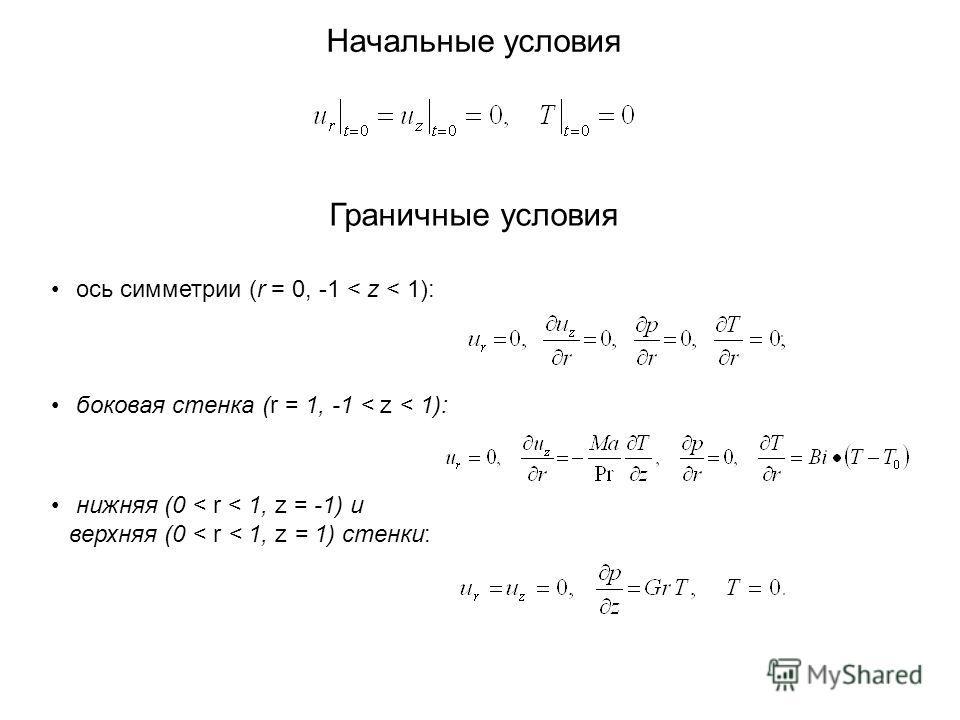 Начальные условия Граничные условия ось симметрии (r = 0, -1 < z < 1): боковая стенка (r = 1, -1 < z < 1): нижняя (0 < r < 1, z = -1) и верхняя (0 < r < 1, z = 1) стенки: