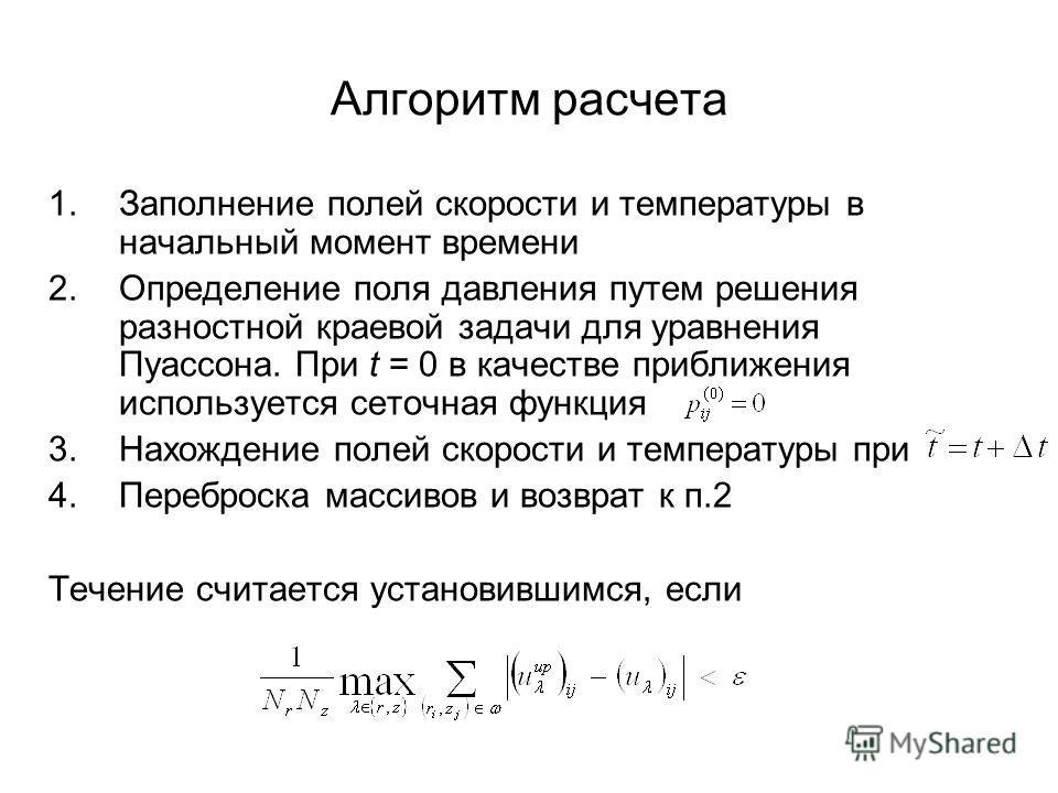 Алгоритм расчета 1.Заполнение полей скорости и температуры в начальный момент времени 2.Определение поля давления путем решения разностной краевой задачи для уравнения Пуассона. При t = 0 в качестве приближения используется сеточная функция 3.Нахожде