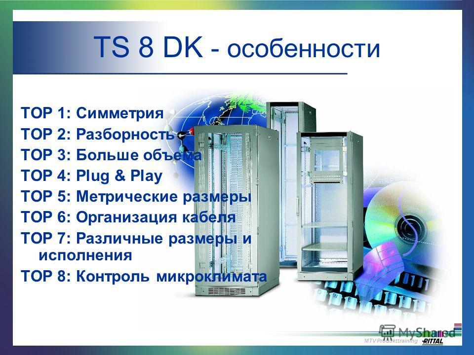 MTV Produkttraining TS 8 DK - особенности TOP 1: Симметрия TOP 2: Разборность TOP 3: Больше объема TOP 4: Plug & Play TOP 5: Метрические размеры TOP 6: Организация кабеля TOP 7: Различные размеры и исполнения TOP 8: Контроль микроклимата