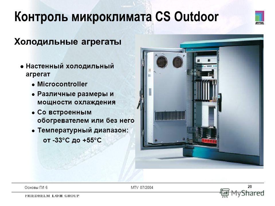 28 Основы ГИ 6MTV 07/2004 Холодильные агрегаты l Настенный холодильный агрегат l Microcontroller l Различные размеры и мощности охлаждения l Со встроенным обогревателем или без него l Температурный диапазон: от -33°C до +55°C Контроль микроклимата CS