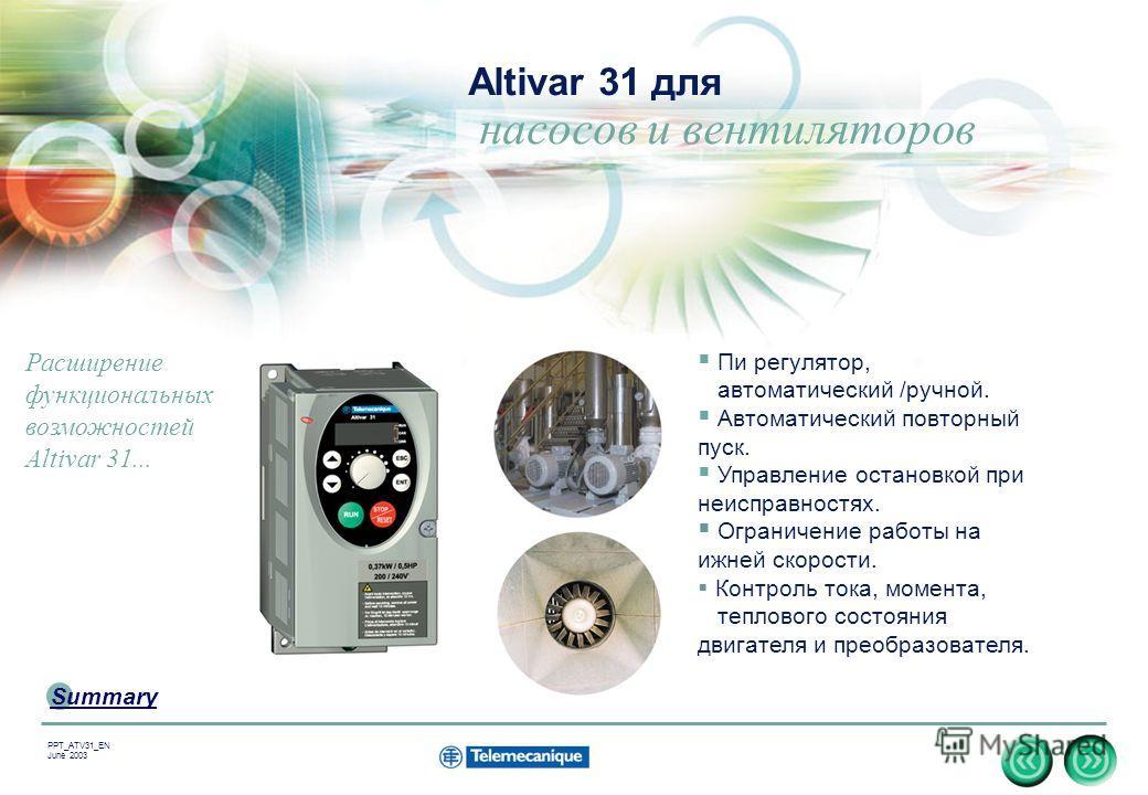 15 Summary PPT_ATV31_EN June 2003 Altivar 31 для насосов и вентиляторов Пи регулятор, автоматический /ручной. Автоматический повторный пуск. Управление остановкой при неисправностях. Ограничение работы на ижней скорости. Контроль тока, момента, тепло