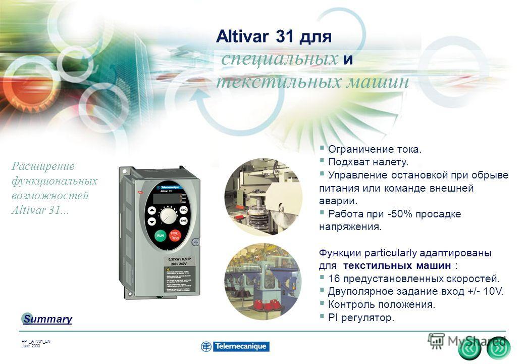 16 Summary PPT_ATV31_EN June 2003 Altivar 31 для специальных и текстильных машин Ограничение тока. Подхват налету. Управление остановкой при обрыве питания или команде внешней аварии. Работа при -50% просадке напряжения. Функции particularly адаптиро
