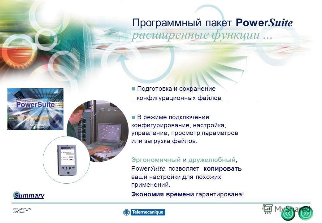 7 Summary PPT_ATV31_EN June 2003 Подготовка и сохранение конфигурационных файлов. В режиме подключения: конфигурирование, настройка, управление, просмотр параметров или загрузка файлов. Эргономичный и дружелюбный, Power Suite позволяет копировать ваш