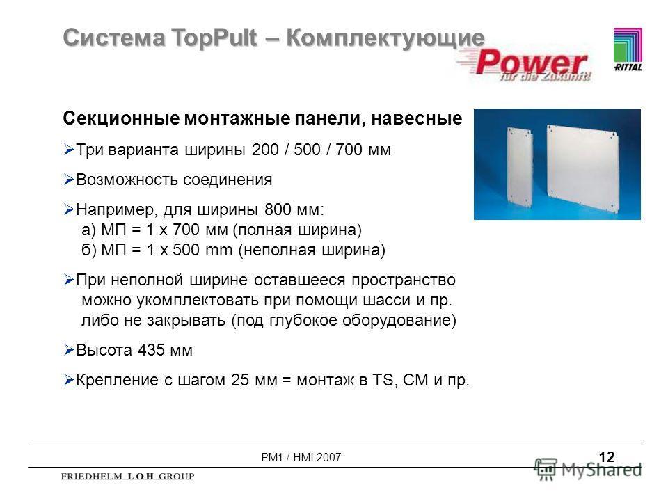 PM1 / HMI 2007 12 Секционные монтажные панели, навесные Три варианта ширины 200 / 500 / 700 мм Возможность соединения Например, для ширины 800 мм: а) МП = 1 x 700 мм (полная ширина) б) МП = 1 x 500 mm (неполная ширина) При неполной ширине оставшееся