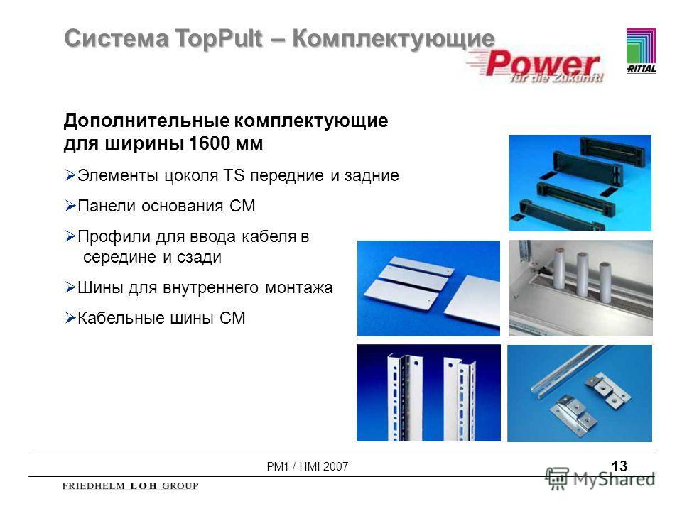PM1 / HMI 2007 13 Дополнительные комплектующие для ширины 1600 мм Элементы цоколя TS передние и задние Панели основания CM Профили для ввода кабеля в середине и сзади Шины для внутреннего монтажа Кабельные шины CM Система TopPult – Комплектующие