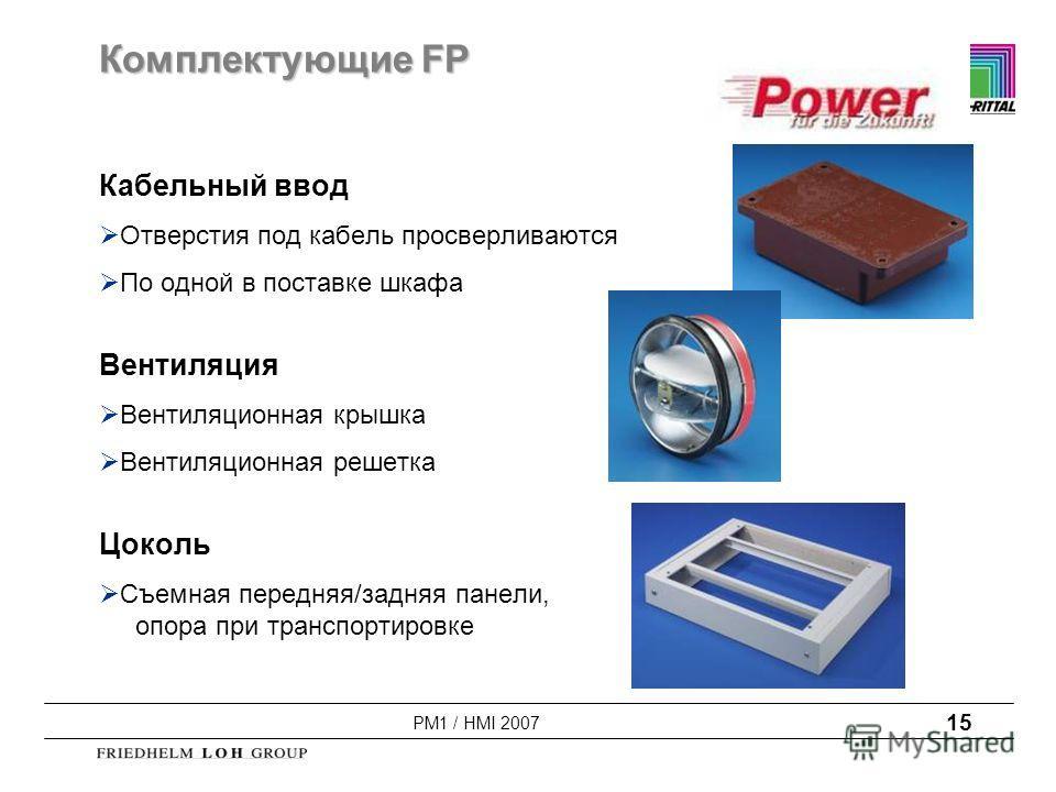 PM1 / HMI 2007 15 Комплектующие FP Кабельный ввод Отверстия под кабель просверливаются По одной в поставке шкафа Вентиляция Вентиляционная крышка Вентиляционная решетка Цоколь Съемная передняя/задняя панели, опора при транспортировке