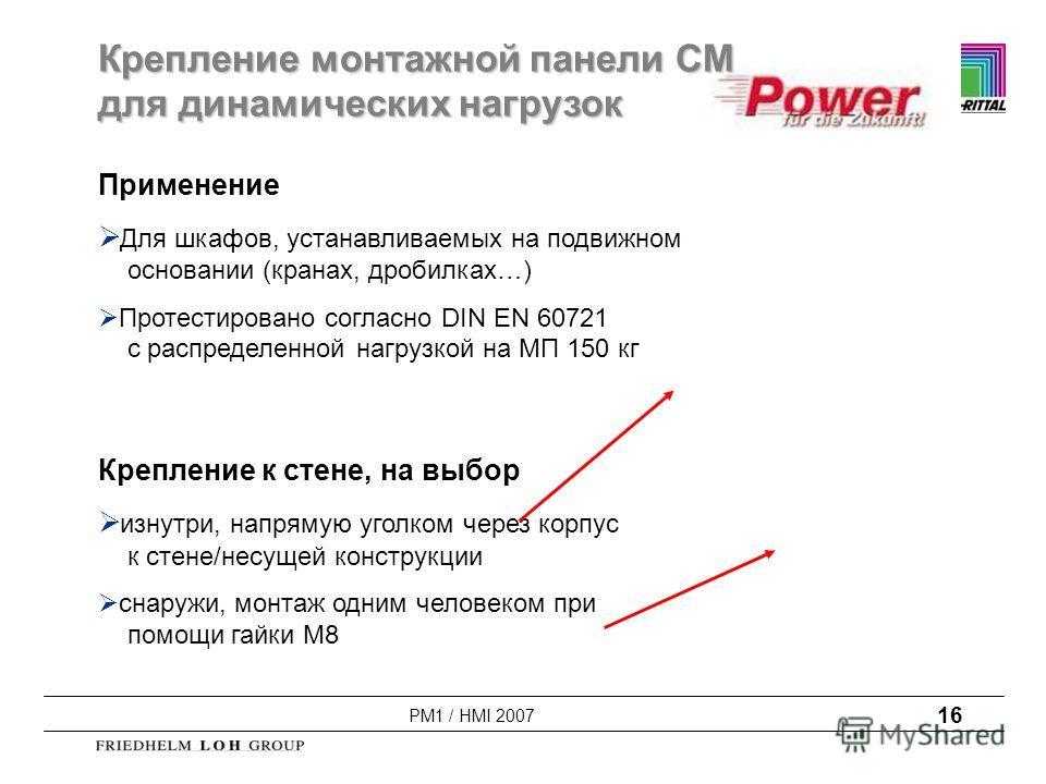 PM1 / HMI 2007 16 Крепление монтажной панели CM для динамических нагрузок Применение Для шкафов, устанавливаемых на подвижном основании (кранах, дробилках…) Протестировано согласно DIN EN 60721 с распределенной нагрузкой на МП 150 кг Крепление к стен
