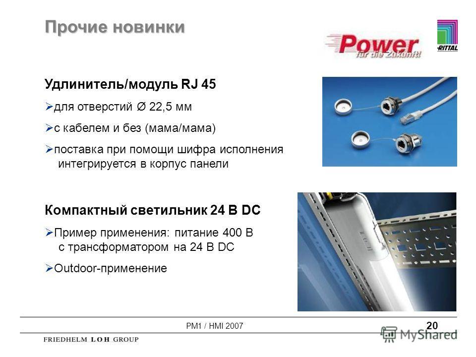 PM1 / HMI 2007 20 Прочие новинки Удлинитель/модуль RJ 45 для отверстий Ø 22,5 мм с кабелем и без (мама/мама) поставка при помощи шифра исполнения интегрируется в корпус панели Компактный светильник 24 В DC Пример применения: питание 400 В с трансформ