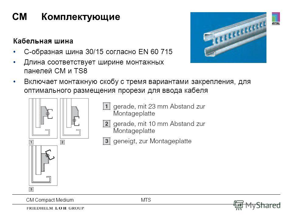 CM Compact Medium MTS Кабельная шина C-образная шина 30/15 согласно EN 60 715 Длина соответствует ширине монтажных панелей CM и TS8 Включает монтажную скобу с тремя вариантами закрепления, для оптимального размещения прорези для ввода кабеля CMКомпле