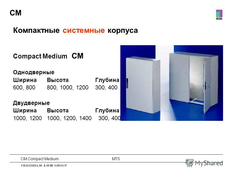 CM Compact Medium MTS CM Компактные системные корпуса Compact Medium CM Однодверные Ширина Высота Глубина 600, 800800, 1000, 1200 300, 400 Двудверные Ширина Высота Глубина 1000, 12001000, 1200, 1400 300, 400