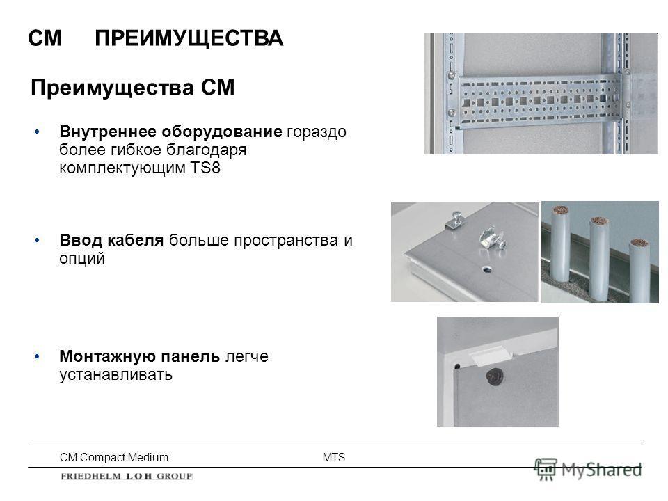 CM Compact Medium MTS CMПРЕИМУЩЕСТВА Внутреннее оборудование гораздо более гибкое благодаря комплектующим TS8 Ввод кабеля больше пространства и опций Монтажную панель легче устанавливать Преимущества CM