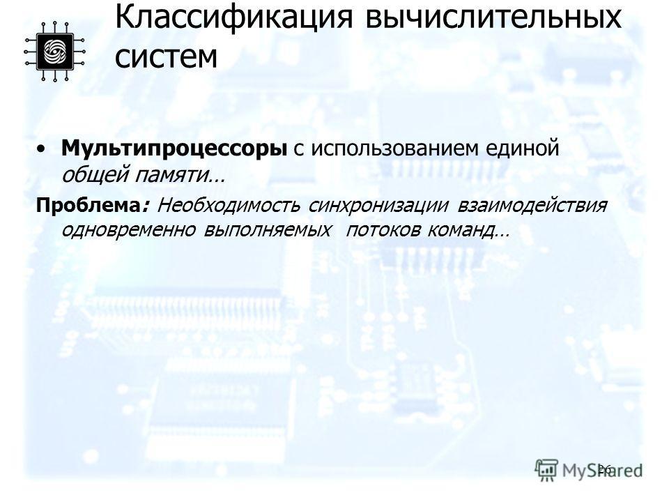 26 Мультипроцессоры с использованием единой общей памяти… Проблема: Необходимость синхронизации взаимодействия одновременно выполняемых потоков команд… Классификация вычислительных систем