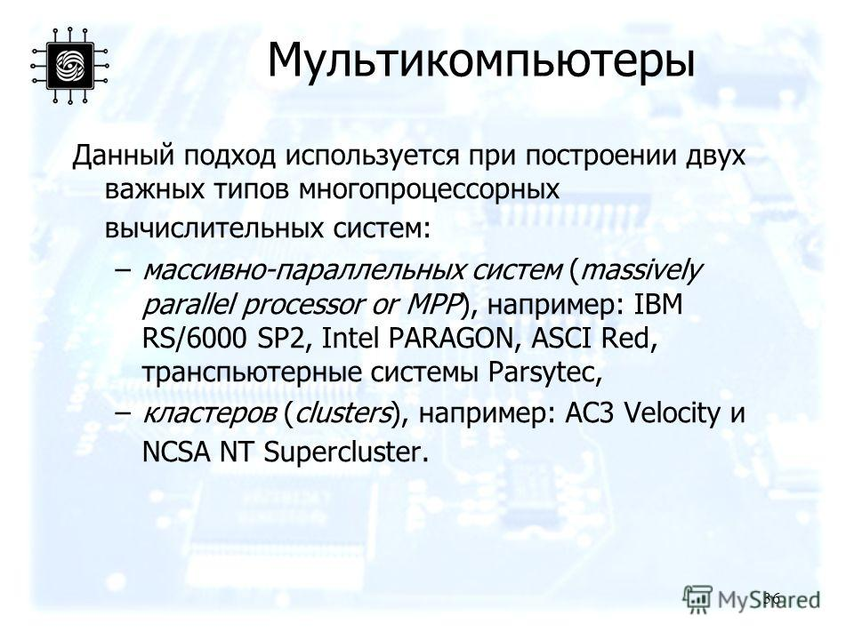 36 Данный подход используется при построении двух важных типов многопроцессорных вычислительных систем: –массивно-параллельных систем (massively parallel processor or MPP), например: IBM RS/6000 SP2, Intel PARAGON, ASCI Red, транспьютерные системы Pa