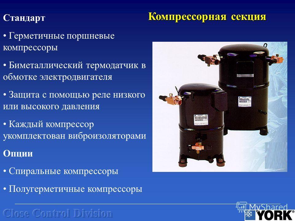 Стандарт Герметичные поршневые компрессоры Биметаллический термодатчик в обмотке электродвигателя Защита с помощью реле низкого или высокого давления Каждый компрессор укомплектован виброизоляторами Опции Спиральные компрессоры Полугерметичные компре