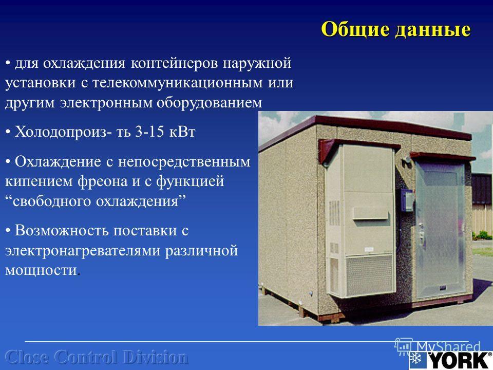 для охлаждения контейнеров наружной установки с телекоммуникационным или другим электронным оборудованием Холодопроиз- ть 3-15 кВт Охлаждение с непосредственным кипением фреона и с функциейсвободного охлаждения Возможность поставки с электронагревате