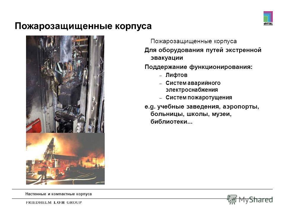 Настенные и компактные корпуса Пожарозащищенные корпуса Для оборудования путей экстренной эвакуации Поддержание функционирования: – Лифтов – Систем аварийного электроснабжения – Систем пожаротущения e.g. учебные заведения, аэропорты, больницы, школы,