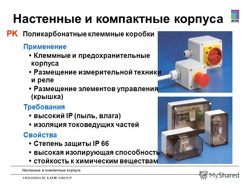 Настенные и компактные корпуса PK Поликарбонатные клеммные коробки Применение Клеммные и предохранительные корпуса Размещение измерительной техники и реле Размещение элементов управления (крышка) Требования высокий IP (пыль, влага) изоляция токоведущ