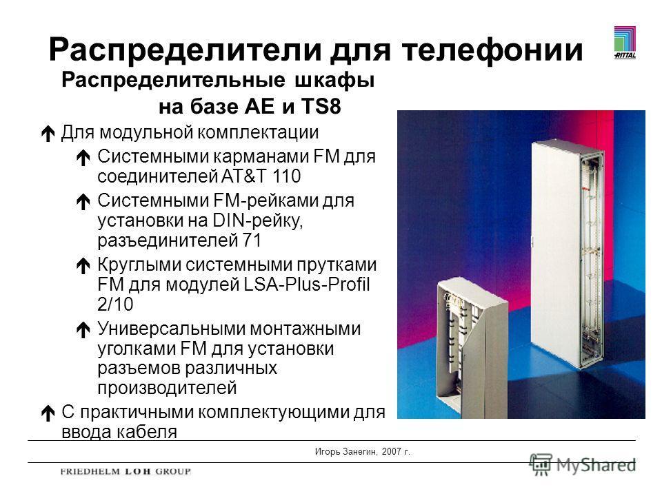 Игорь Занегин, 2007 г. Распределительные шкафы на базе AE и TS8 éДля модульной комплектации éСистемными карманами FM для соединителей AT&T 110 éСистемными FM-рейками для установки на DIN-рейку, разъединителей 71 éКруглыми системными прутками FM для м