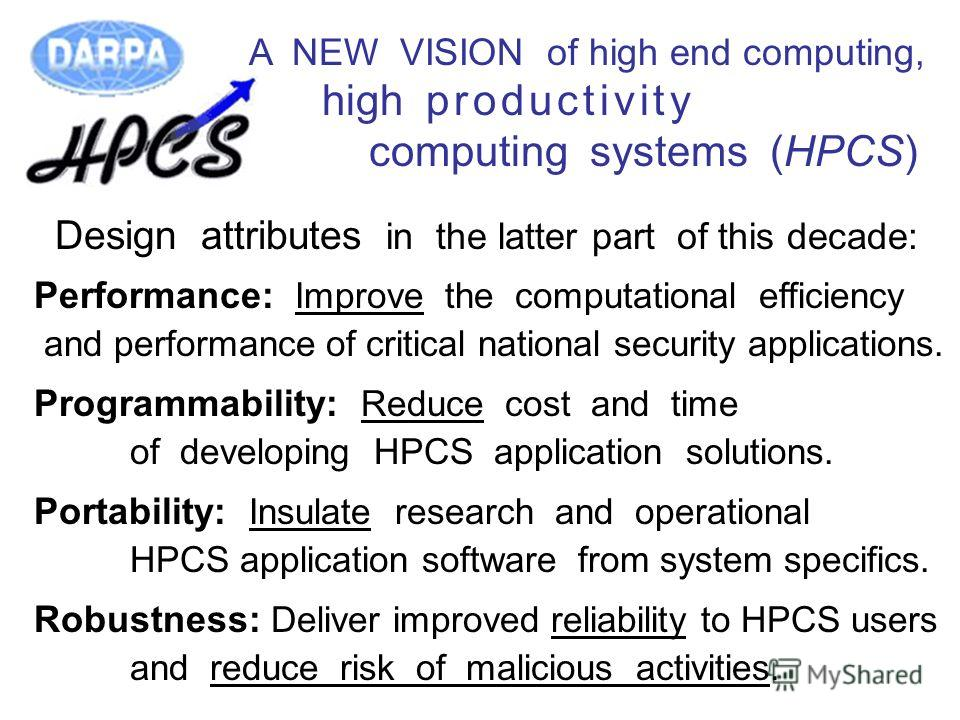 A NEW VISION of high end computing, high p r o d u c t i v i t y computing systems (HPCS) Design attributes in the latter part of this decade: Performance: Improve the computational efficiency and performance of critical national security application