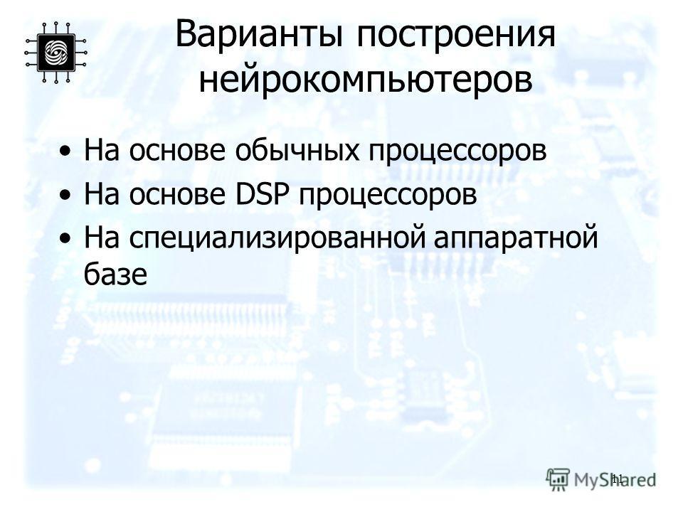 11 Варианты построения нейрокомпьютеров На основе обычных процессоров На основе DSP процессоров На специализированной аппаратной базе