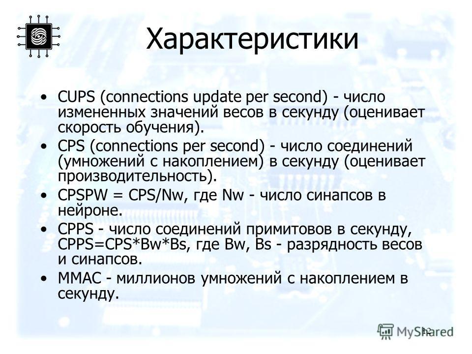 12 Характеристики CUPS (connections update per second) - число измененных значений весов в секунду (оценивает скорость обучения). CPS (connections per second) - число соединений (умножений с накоплением) в секунду (оценивает производительность). CPSP