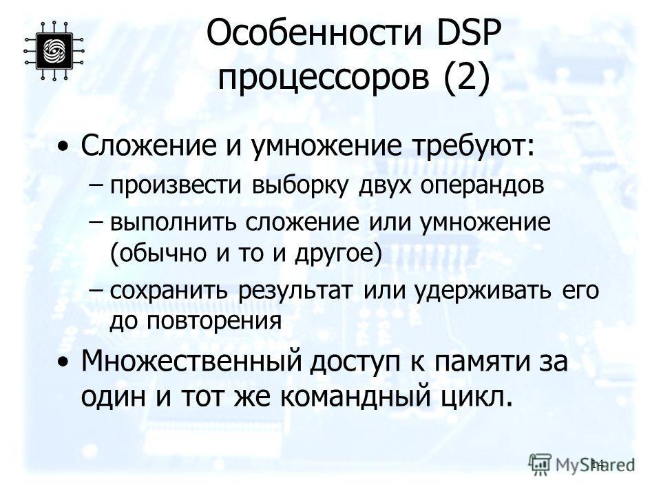 14 Особенности DSP процессоров (2) Сложение и умножение требуют: –произвести выборку двух операндов –выполнить сложение или умножение (обычно и то и другое) –сохранить результат или удерживать его до повторения Множественный доступ к памяти за один и
