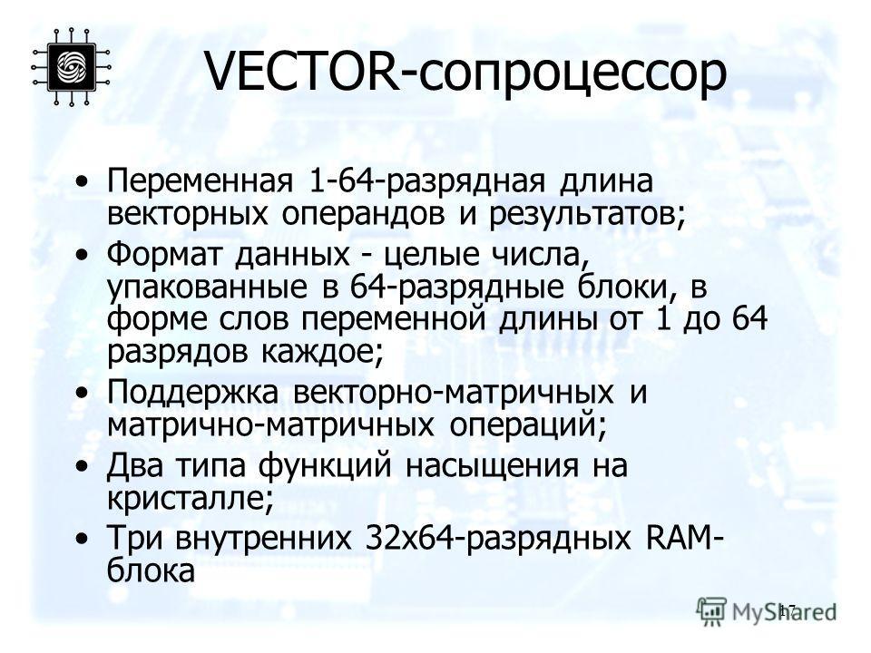 17 VECTOR-сопроцессор Переменная 1-64-разрядная длина векторных операндов и результатов; Формат данных - целые числа, упакованные в 64-разрядные блоки, в форме слов переменной длины от 1 до 64 разрядов каждое; Поддержка векторно-матричных и матрично-