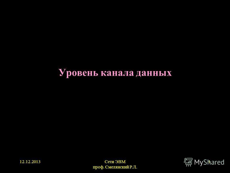 12.12.2013Сети ЭВМ проф. Смелянский Р.Л. 1 Уровень канала данных