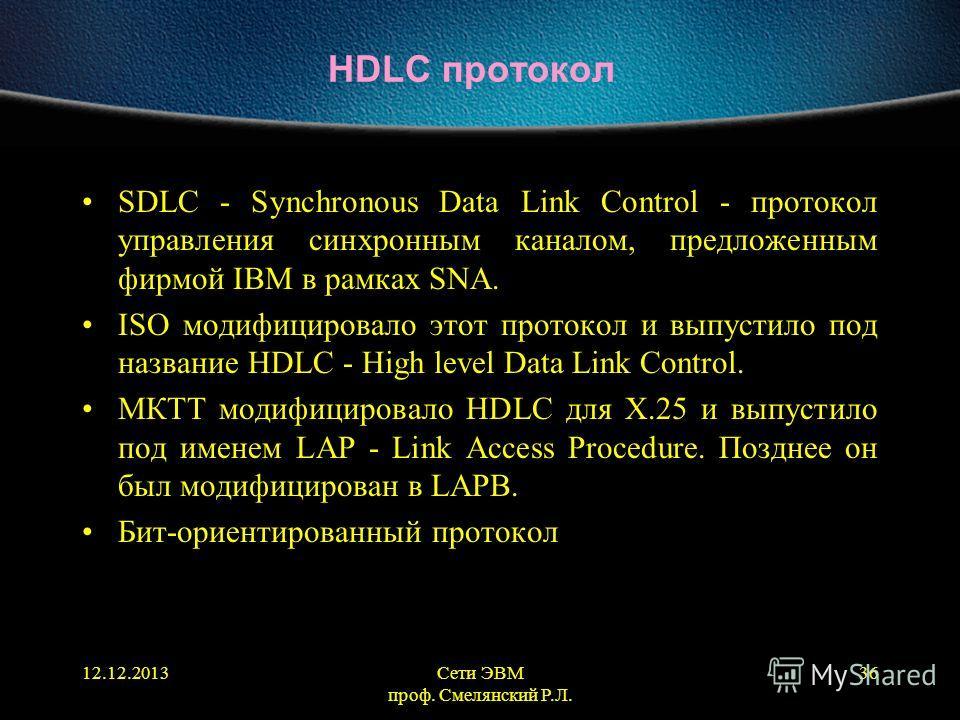 12.12.2013Сети ЭВМ проф. Смелянский Р.Л. 36 HDLC протокол SDLC - Synchronous Data Link Control - протокол управления синхронным каналом, предложенным фирмой IBM в рамках SNA. ISO модифицировало этот протокол и выпустило под название HDLC - High level