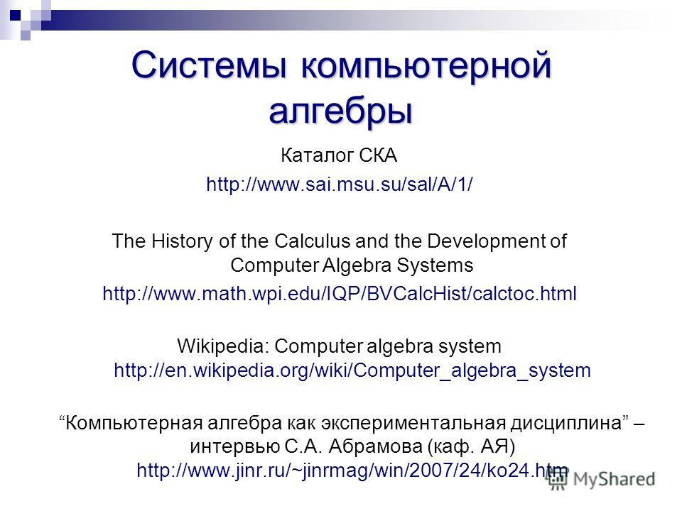 Системы компьютерной алгебры Каталог СКА http://www.sai.msu.su/sal/A/1/ The History of the Calculus and the Development of Computer Algebra Systems http://www.math.wpi.edu/IQP/BVCalcHist/calctoc.html Wikipedia: Computer algebra system http://en.wikip