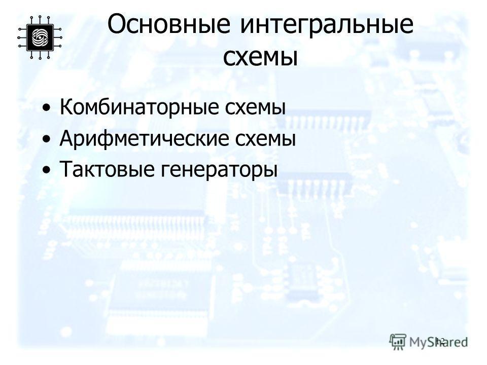 12 Основные интегральные схемы Комбинаторные схемы Арифметические схемы Тактовые генераторы