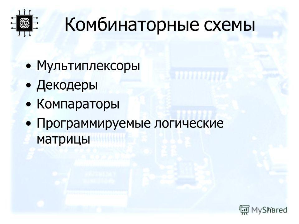 13 Комбинаторные схемы Мультиплексоры Декодеры Компараторы Программируемые логические матрицы