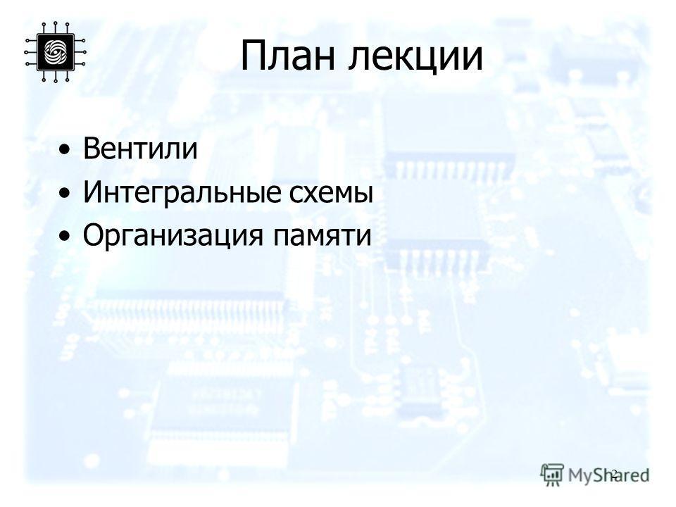 2 План лекции Вентили Интегральные схемы Организация памяти