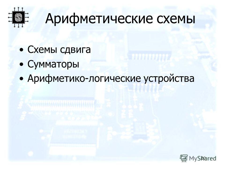 20 Арифметические схемы Схемы сдвига Сумматоры Арифметико-логические устройства