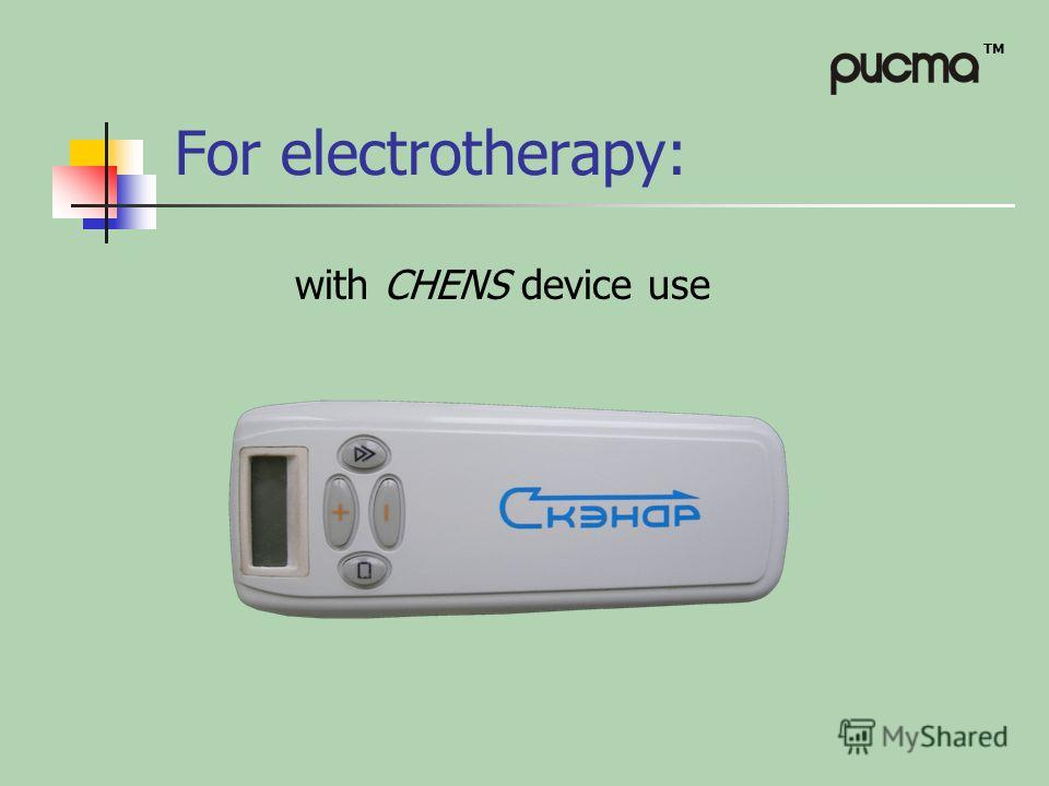 TM For electrotherapy: with CHENS device use