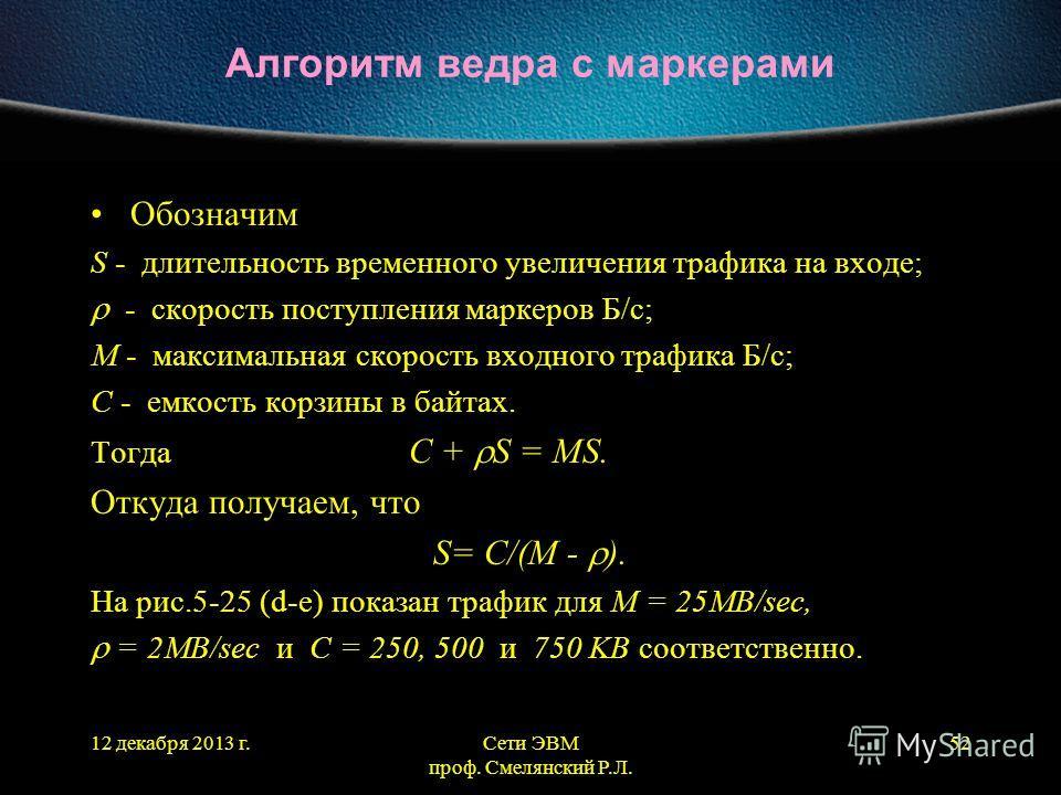 12 декабря 2013 г.Сети ЭВМ проф. Смелянский Р.Л. 52 Алгоритм ведра с маркерами Обозначим S - длительность временного увеличения трафика на входе; - скорость поступления маркеров Б/с; M - максимальная скорость входного трафика Б/с; C - емкость корзины