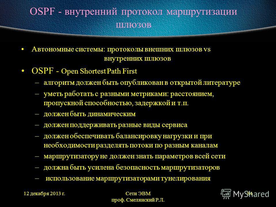 12 декабря 2013 г.Сети ЭВМ проф. Смелянский Р.Л. 84 OSPF - внутренний протокол маршрутизации шлюзов Автономные системы: протоколы внешних шлюзов vs внутренних шлюзов OSPF - Open Shortest Path First –алгоритм должен быть опубликован в открытой литерат