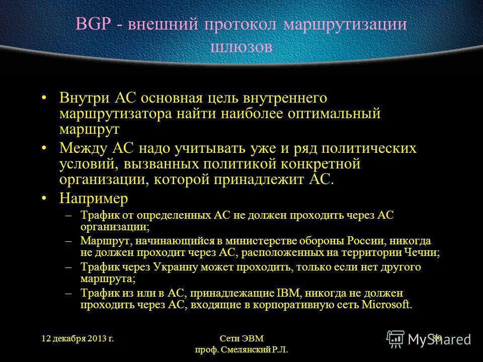 12 декабря 2013 г.Сети ЭВМ проф. Смелянский Р.Л. 89 BGP - внешний протокол маршрутизации шлюзов Внутри АС основная цель внутреннего маршрутизатора найти наиболее оптимальный маршрут Между АС надо учитывать уже и ряд политических условий, вызванных по