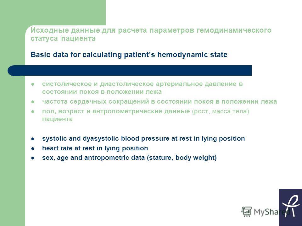 Исходные данные для расчета параметров гемодинамического статуса пациента Basic data for calculating patients hemodynamic state систолическое и диастолическое артериальное давление в состоянии покоя в положении лежа частота сердечных сокращений в сос