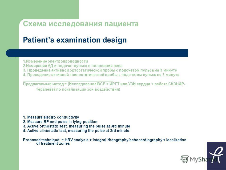 Схема исследования пациента Patients examination design 1.Измерение электропроводности 2.Измерение АД и подсчет пульса в положении лежа 3. Проведение активной ортостатической пробы с подсчетом пульса на 3 минуте 4. Проведение активной клиностатическо