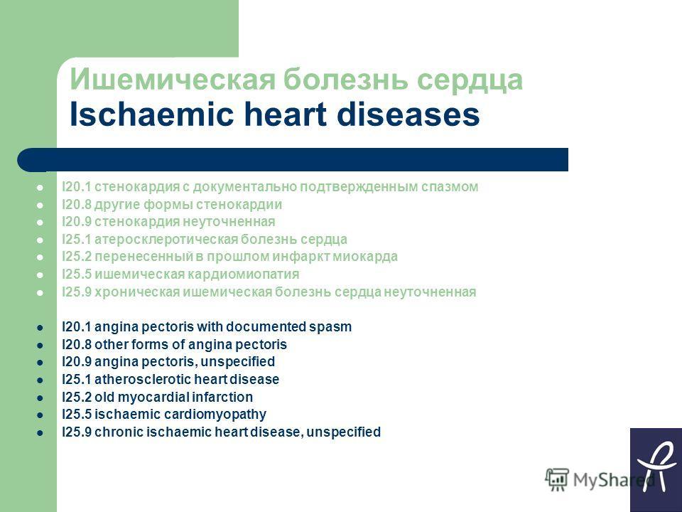 Ишемическая болезнь сердца Ischaemic heart diseases I20.1 стенокардия с документально подтвержденным спазмом I20.8 другие формы стенокардии I20.9 стенокардия неуточненная I25.1 атеросклеротическая болезнь сердца I25.2 перенесенный в прошлом инфаркт м