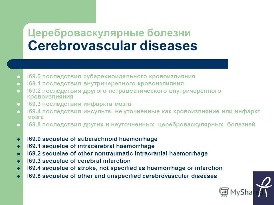 Цереброваскулярные болезни Cerebrovascular diseases I69.0 последствия субарахноидального кровоизлияния I69.1 последствия внутричерепного кровоизлияния I69.2 последствия другого нетравматического внутричерепного кровоизлияния I69.3 последствия инфаркт