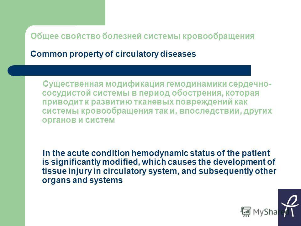 Общее свойство болезней системы кровообращения Common property of circulatory diseases Существенная модификация гемодинамики сердечно- сосудистой системы в период обострения, которая приводит к развитию тканевых повреждений как системы кровообращения