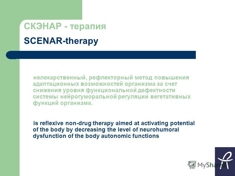 СКЭНАР - терапия SCENAR-therapy нелекарственный, рефлекторный метод повышения адаптационных возможностей организма за счет снижения уровня функциональной дефектности системы нейрогуморальной регуляции вегетативных функций организма. is reflexive non-