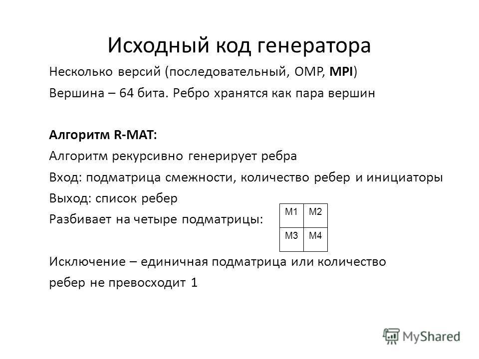 Исходный код генератора Несколько версий (последовательный, OMP, MPI) Вершина – 64 бита. Ребро хранятся как пара вершин Алгоритм R-MAT: Алгоритм рекурсивно генерирует ребра Вход: подматрица смежности, количество ребер и инициаторы Выход: список ребер