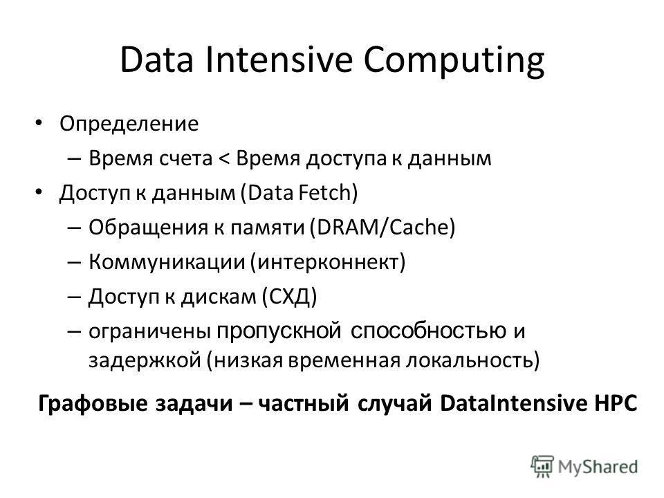 Data Intensive Computing Определение – Время счета < Время доступа к данным Доступ к данным (Data Fetch) – Обращения к памяти (DRAM/Cache) – Коммуникации (интерконнект) – Доступ к дискам (СХД) – ограничены пропускной способностью и задержкой (низкая